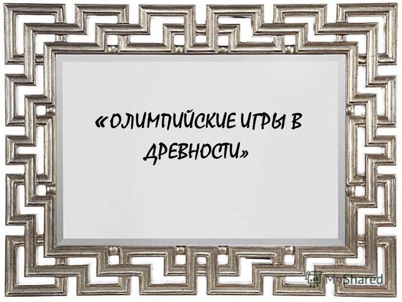 « ОЛИМПИЙСКИЕ ИГРЫ В ДРЕВНОСТИ»