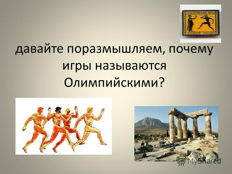 давайте поразмышляем, почему игры называются Олимпийскими?