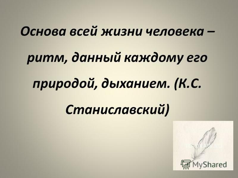 Основа всей жизни человека – ритм, данный каждому его природой, дыханием. (К.С. Станиславский)