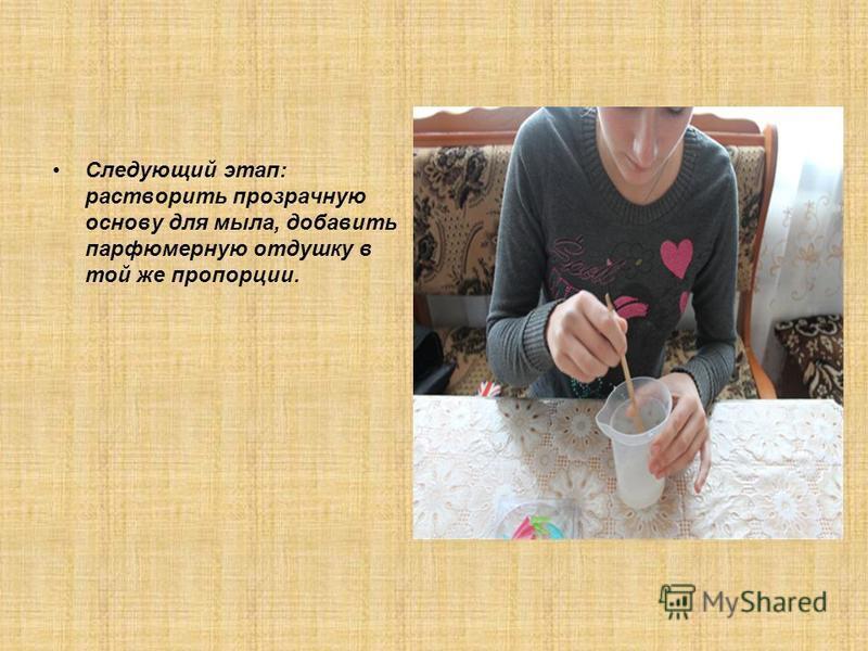 Следующий этап: растворить прозрачную основу для мыла, добавить парфюмерную отдушку в той же пропорции.