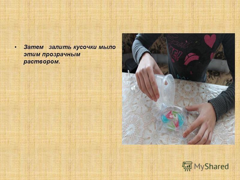 Затем залить кусочки мыло этим прозрачным раствором.
