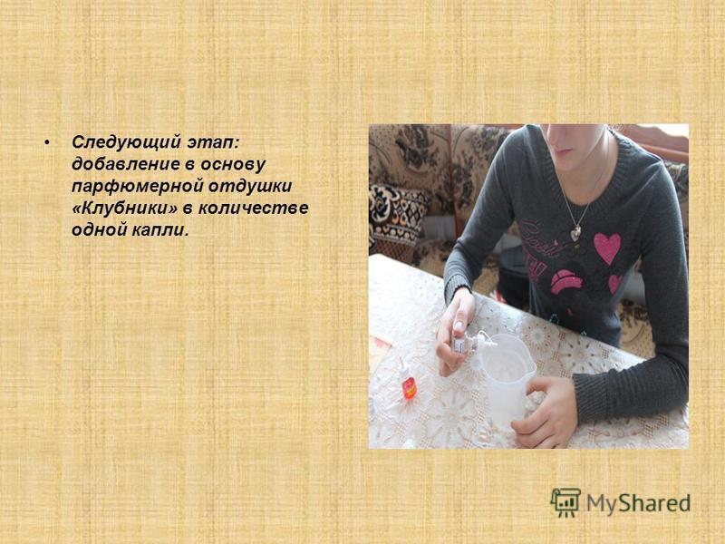 Следующий этап: добавление в основу парфюмерной отдушки «Клубники» в количестве одной капли.