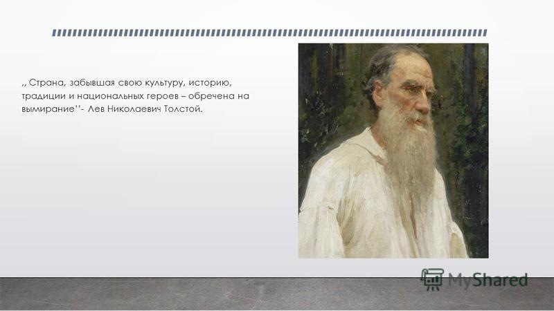 ,, Страна, забывшая свою культуру, историю, традиции и национальных героев – обречена на вымирание- Лев Николаевич Толстой.