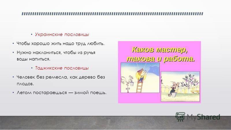 Украинские пословицы Чтобы хорошо жить надо труд любить. Нужно наклониться, чтобы из ручья воды напиться. Таджикские пословицы Человек без ремесла, как дерево без плодов. Летом постараешься зимой поешь.