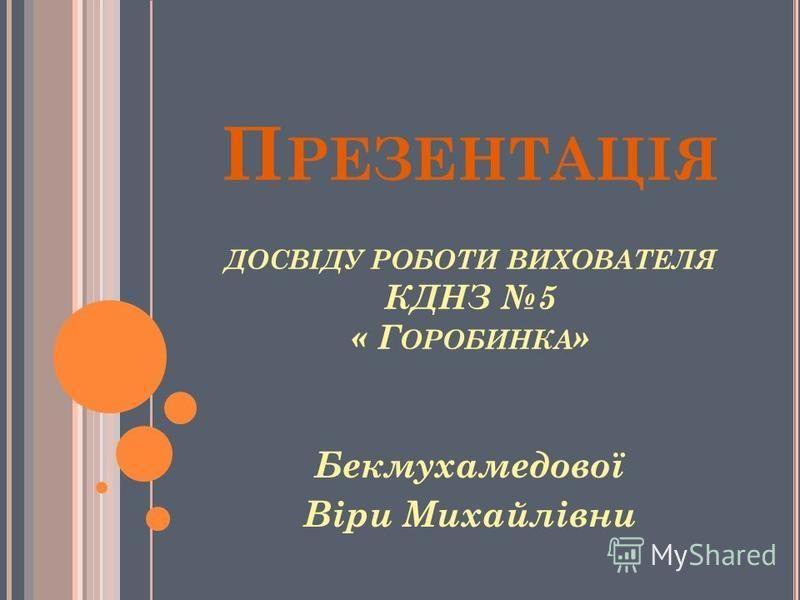 П РЕЗЕНТАЦІЯ ДОСВІДУ РОБОТИ ВИХОВАТЕЛЯ КДНЗ 5 « Г ОРОБИНКА » Бекмухамедової Віри Михайлівни