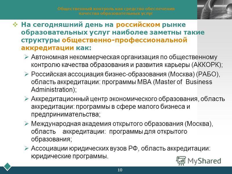 LOGO 10 Общественный контроль как средство обеспечения качества образовательных услуг На сегодняшний день на российском рынке образовательных услуг наиболее заметны такие структуры общественно-профессиональной аккредитации как: Автономная некоммерчес