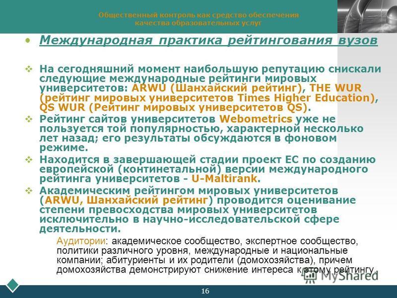 LOGO 16 Общественный контроль как средство обеспечения качества образовательных услуг Международная практика рейтингования вузов На сегодняшний момент наибольшую репутацию снискали следующие международные рейтинги мировых университетов: ARWU (Шанхайс