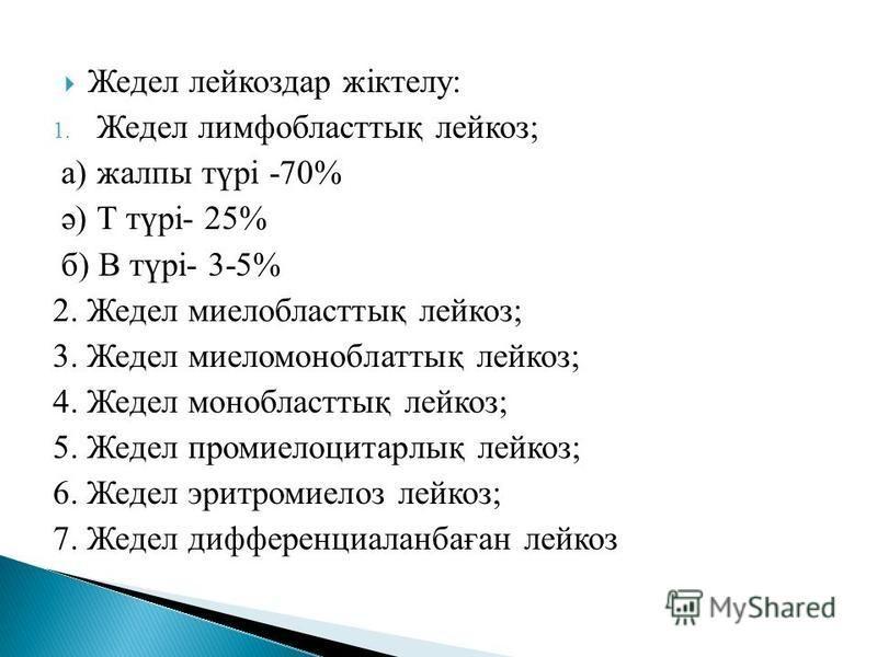 Жедел лейкоз дар жіктелу: 1. Жедел лимфобластық лейкоз; а) жалпы түрі -70% ә) Т түрі- 25% б) В түрі- 3-5% 2. Жедел миелобластық лейкоз; 3. Жедел миеломоноблаттық лейкоз; 4. Жедел монобластық лейкоз; 5. Жедел промиелоцитарлық лейкоз; 6. Жедел эритроми