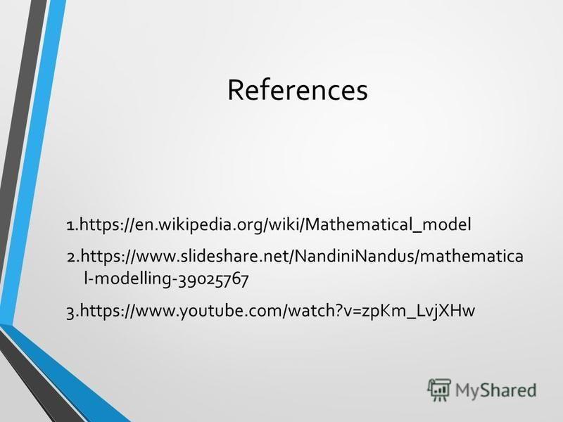 References 1.https://en.wikipedia.org/wiki/Mathematical_model 2.https://www.slideshare.net/NandiniNandus/mathematica l-modelling-39025767 3.https://www.youtube.com/watch?v=zpKm_LvjXHw