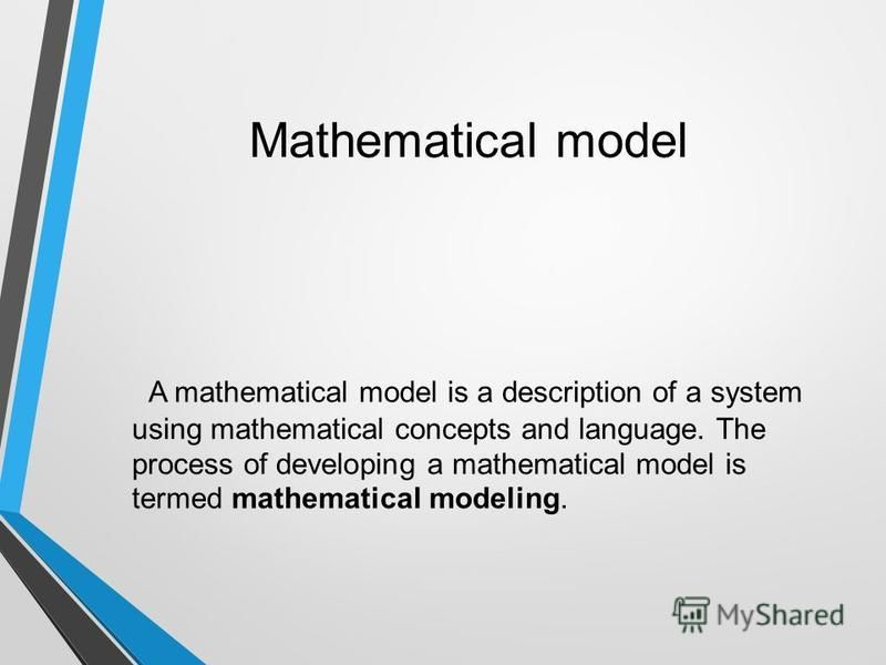 Mathematical model A mathematical model is a description of a system using mathematical concepts and language. The process of developing a mathematical model is termed mathematical modeling.