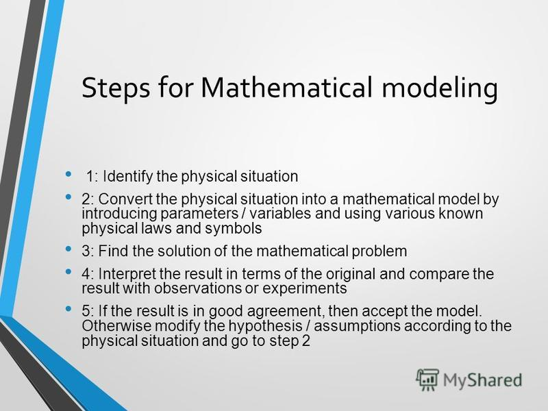 Steps for Mathematical modeling 1: Identify the physical situation 2: Convert the physical situation into a mathematical model by introducing parameters / variables and using various known physical laws and symbols 3: Find the solution of the mathema