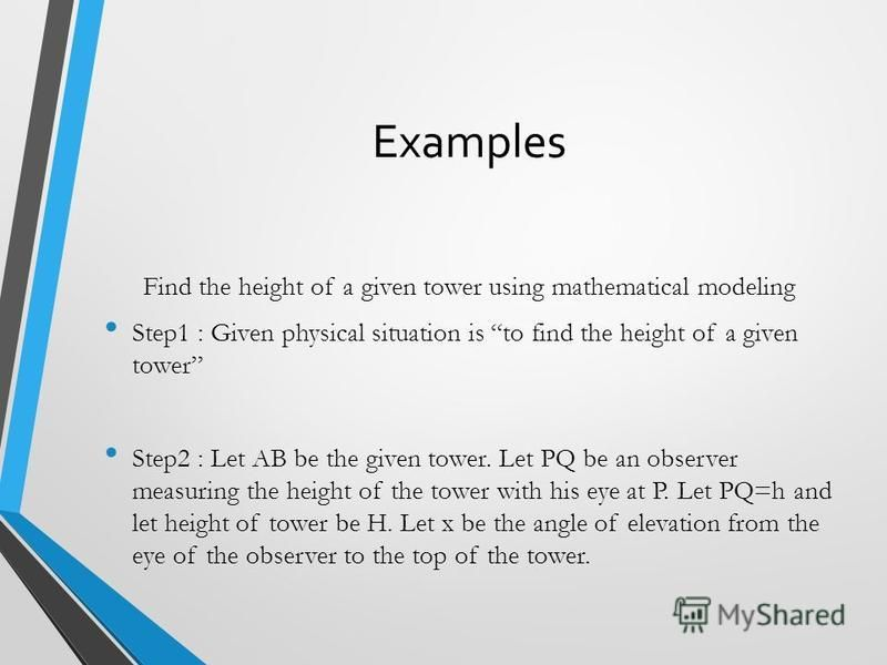 Examples Find the height of a given tower using mathematical modeling Step1 : Given physical situation is to find the height of a given tower Step2 : Let AB be the given tower. Let PQ be an observer measuring the height of the tower with his eye at P