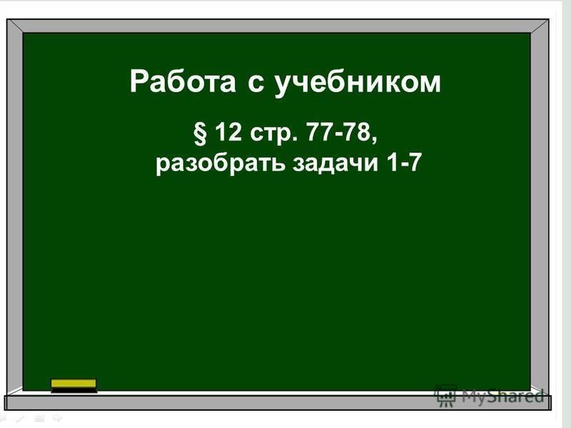 Работа с учебником § 12 стр. 77-78, разобрать задачи 1-7