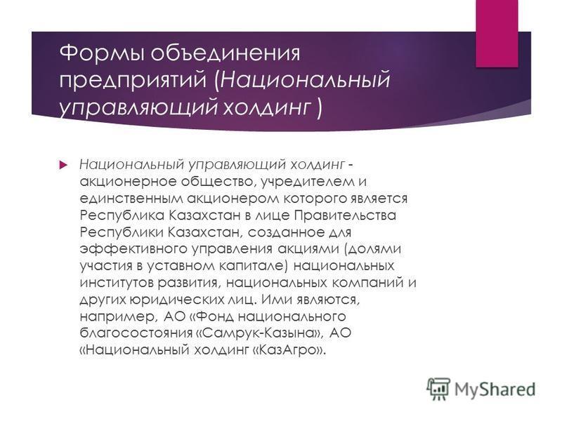 Формы объединения предприятий (Национальный управляющий холдинг ) Национальный управляющий холдинг - акционерное общество, учредителем и единственным акционером которого является Республика Казахстан в лице Правительства Республики Казахстан, созданн