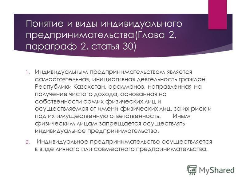 Понятие и виды индивидуального предпринимательства(Глава 2, параграф 2, статья 30) 1. Индивидуальным предпринимательством является самостоятельная, инициативная деятельность граждан Республики Казахстан, оралманов, направленная на получение чистого д