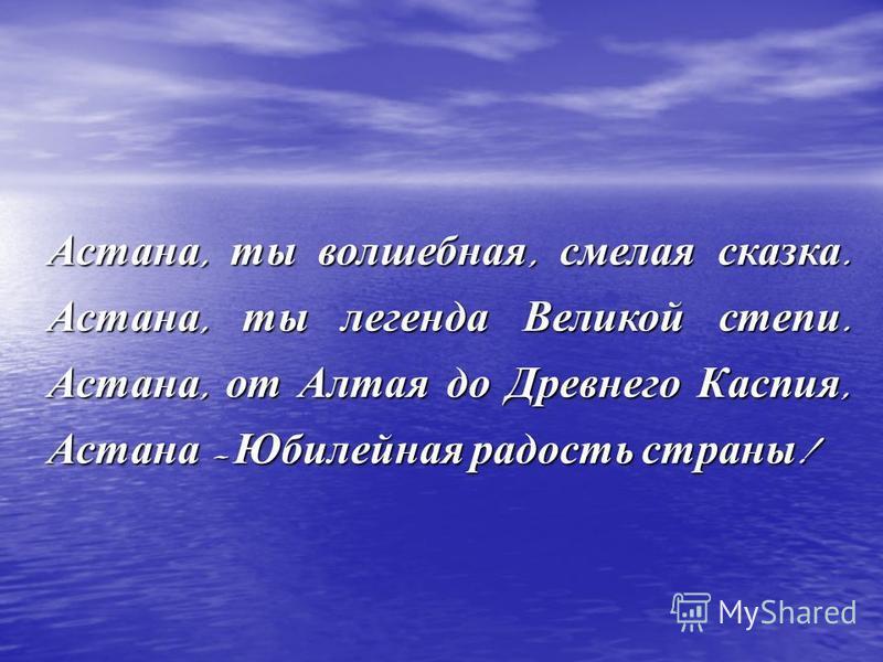 Астана, ты волшебная, смелая сказка. Астана, ты легенда Великой степи. Астана, от Алтая до Древнего Каспия, Астана – Юбилейная радость страны !