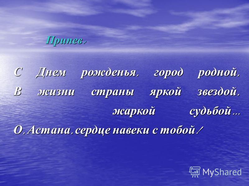 С Днем рожденья, город родной, В жизни страны яркой звездой, жаркой судьбой … О, Астана, сердце навеки с тобой ! Припев :