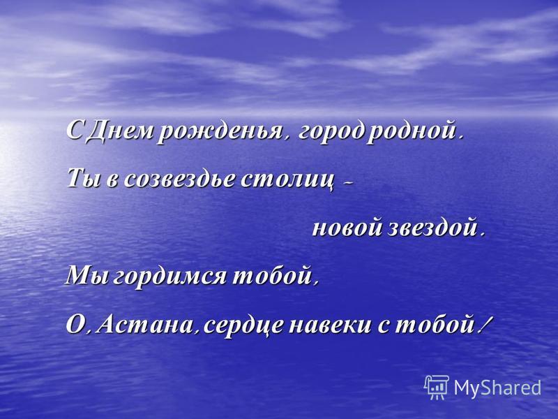 С Днем рожденья, город родной. Ты в созвездье столиц – новой звездой. новой звездой. Мы гордимся тобой, О, Астана, сердце навеки с тобой !