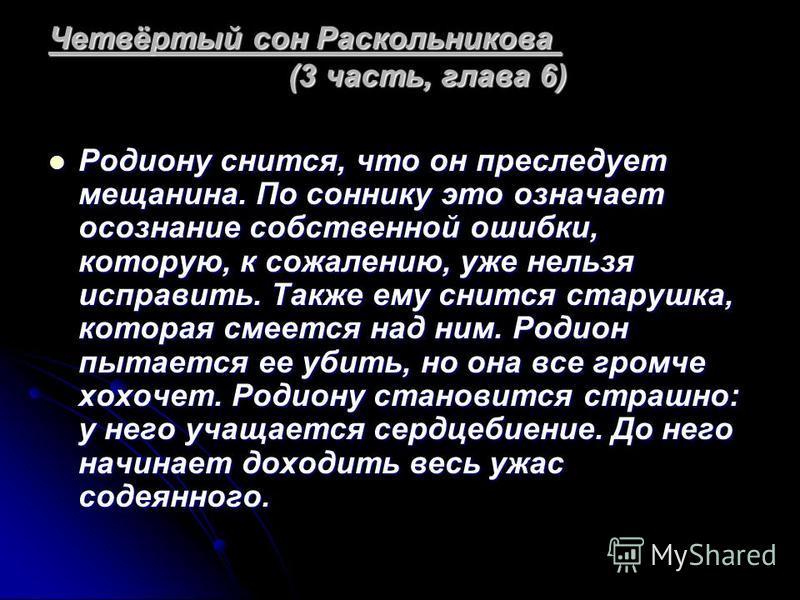 Четвёртый сон Раскольникова (3 часть, глава 6) Родиону снится, что он преследует мещанина. По соннику это означает осознание собственной ошибки, которую, к сожалению, уже нельзя исправить. Также ему снится старушка, которая смеется над ним. Родион пы