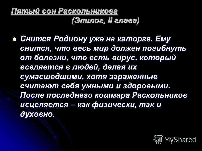 Пятый сон Раскольникова (Эпилог, II глава) Снится Родиону уже на каторге. Ему снится, что весь мир должен погибнуть от болезни, что есть вирус, который вселяется в людей, делая их сумасшедшими, хотя зараженные считают себя умными и здоровыми. После п