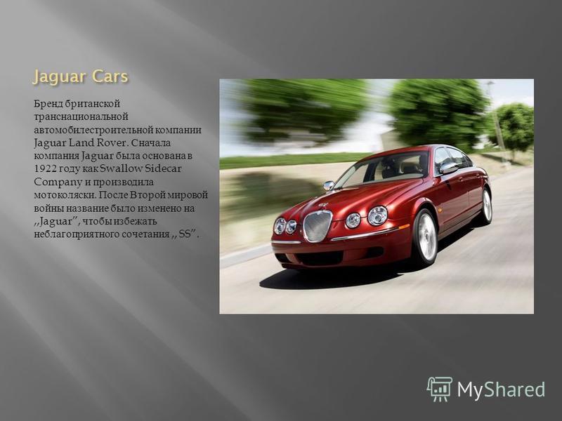 Jaguar Cars Бренд британской транснациональной автомобилестроительной компании Jaguar Land Rover. Сначала компания Jaguar была основана в 1922 году как Swallow Sidecar Company и производила мотоколяски. После Второй мировой войны название было измене