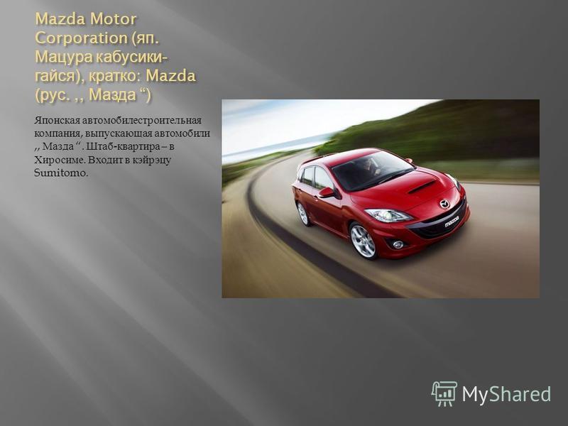 Mazda Motor Corporation ( яп. Мацура кабусики - кайся ), кратко : Mazda ( рус.,, Мазда ) Японская автомобилестроительная компания, выпускающая автомобили,, Мазда. Штаб - квартира – в Хиросиме. Входит в кэйрэцу Sumitomo.