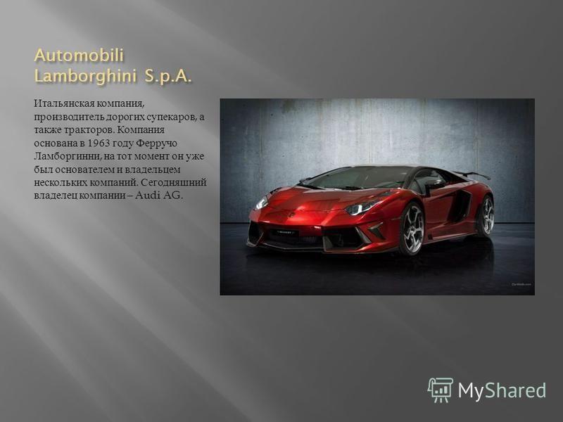 Automobili Lamborghini S.p.A. Итальянская компания, производитель дорогих супекаров, а также тракторов. Компания основана в 1963 году Ферручо Ламборгинни, на тот момент он уже был основателем и владельцем нескольких компаний. Сегодняшний владелец ком