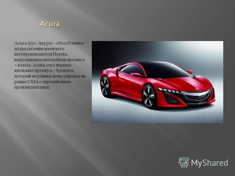 Acura Acura Acura ( рус. Акура ) – обособленное подразделение японского автопроизводителя Honda, выпускающее автомобили премиум – класса. Acura стал первым японским премиум – брендом, который на равных конкурировал на рынке США с европейскими произво