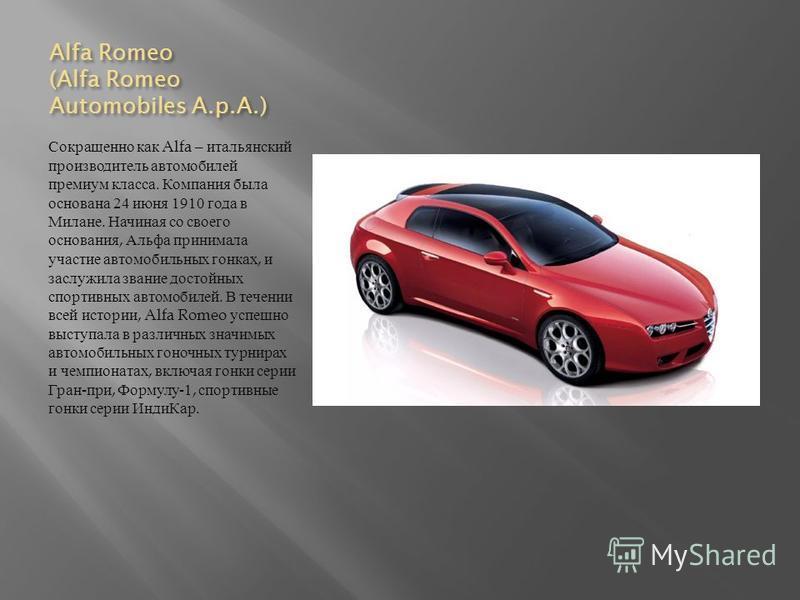 Alfa Romeo (Alfa Romeo Automobiles A.p.A.) Сокращенно как Alfa – итальянский производитель автомобилей премиум класса. Компания была основана 24 июня 1910 года в Милане. Начиная со своего основания, Альфа принимала участие автомобильных гонках, и зас