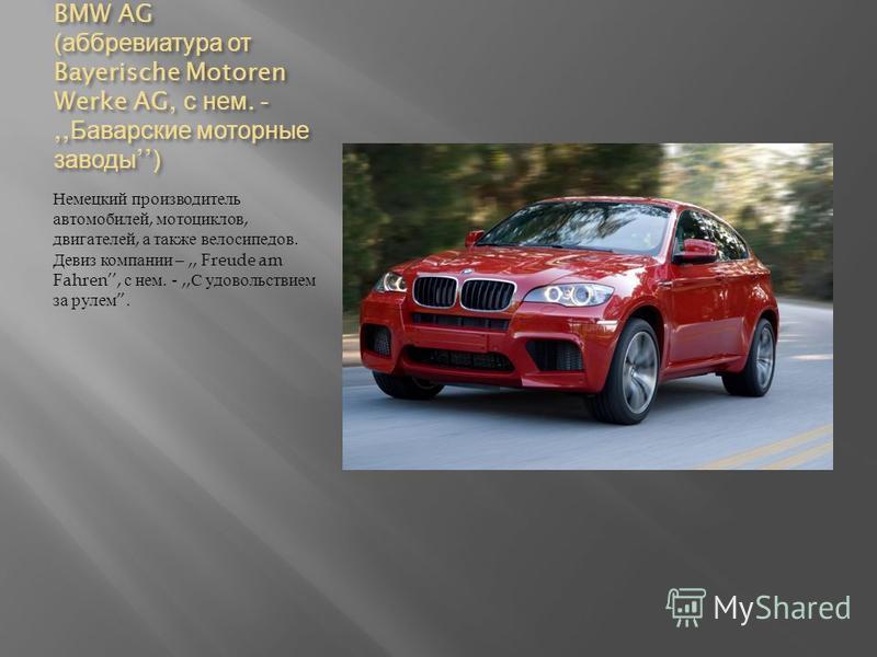 BMW AG ( аббревиатура от Bayerische Motoren Werke AG, с нем. -,, Баварские моторные заводы) Немецкий производитель автомобилей, мотоциклов, двигателей, а также велосипедов. Девиз компании –,, Freude am Fahren, с нем. -,, С удовольствием за рулем.