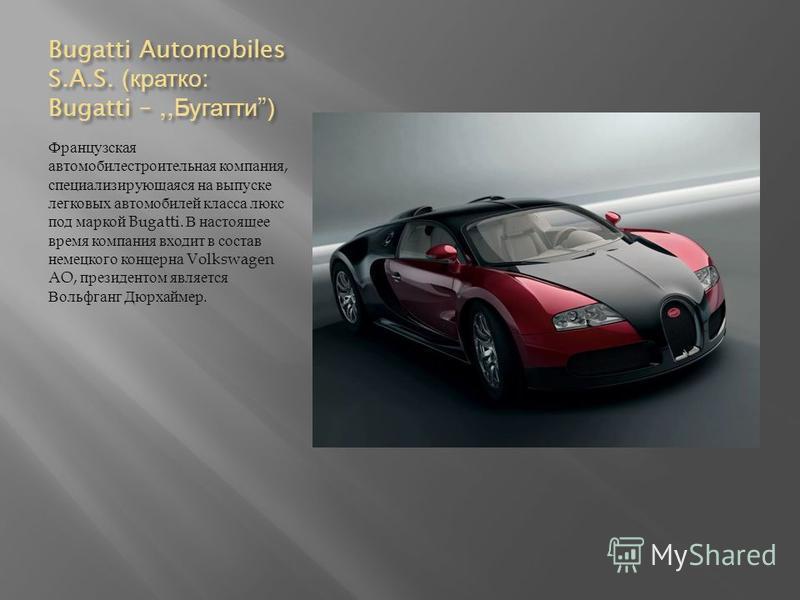 Bugatti Automobiles S.A.S. ( кратко : Bugatti –,, Бугатти) Французская автомобилестроительная компания, специализирующаяся на выпуске легковых автомобилей класса люкс под маркой Bugatti. В настоящее время компания входит в состав немецкого концерна V