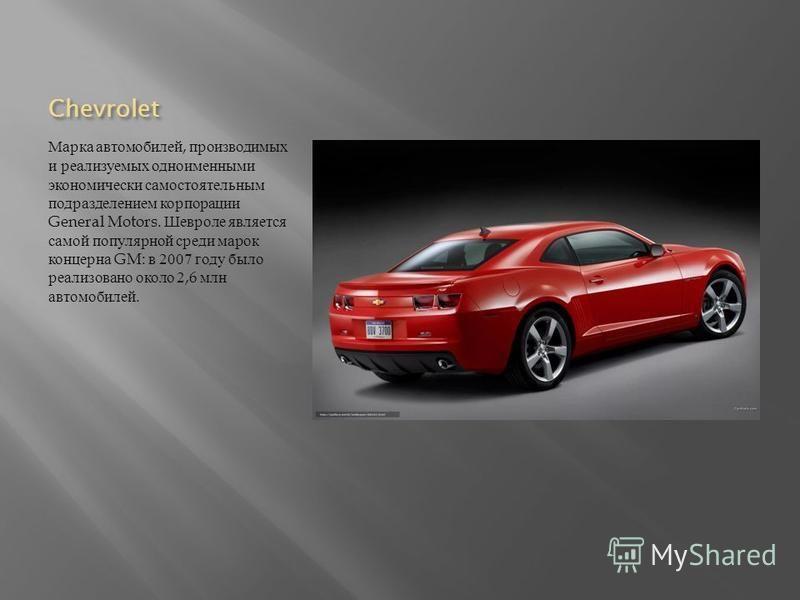 Chevrolet Марка автомобилей, производимых и реализуемых одноименными экономически самостоятельным подразделением корпорации General Motors. Шевроле является самой популярной среди марок концерна GM: в 2007 году было реализовано около 2,6 млн автомоби