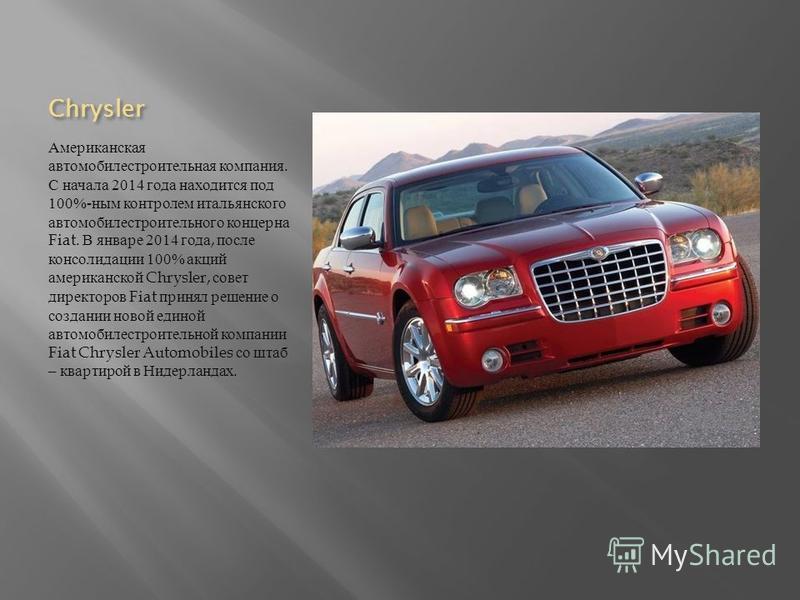 Chrysler Американская автомобилестроительная компания. С начала 2014 года находится под 100%- ным контролем итальянского автомобилестроительного концерна Fiat. В январе 2014 года, после консолидации 100% акций американской Chrysler, совет директоров