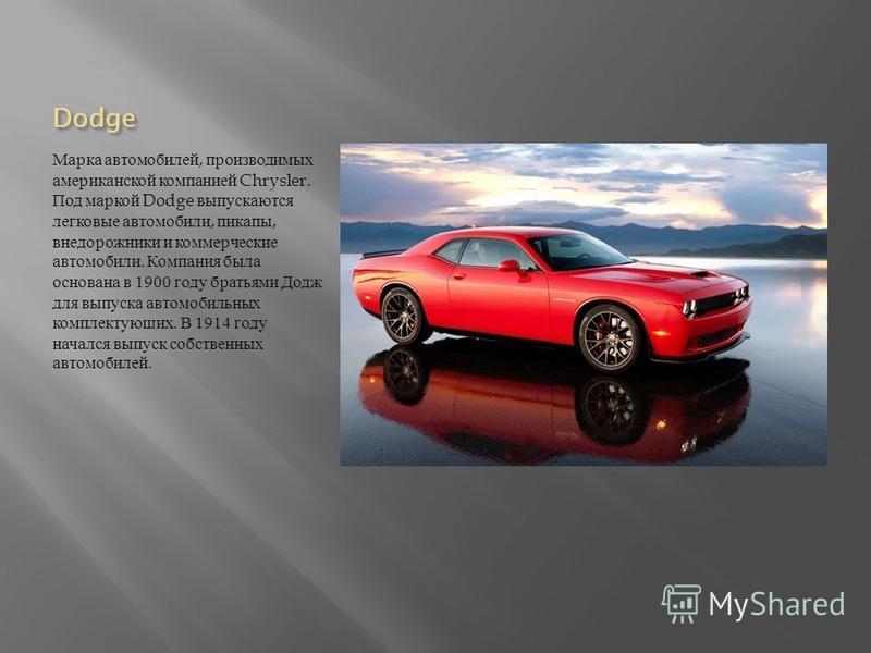 Dodge Марка автомобилей, производимых американской компанией Chrysler. Под маркой Dodge выпускаются легковые автомобили, пикапы, внедорожники и коммерческие автомобили. Компания была основана в 1900 году братьями Додж для выпуска автомобильных компле