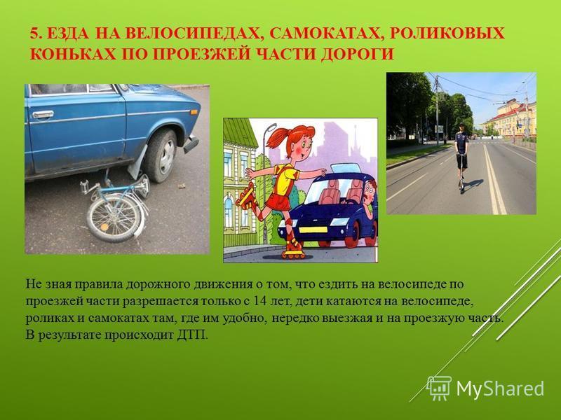 5. ЕЗДА НА ВЕЛОСИПЕДАХ, САМОКАТАХ, РОЛИКОВЫХ КОНЬКАХ ПО ПРОЕЗЖЕЙ ЧАСТИ ДОРОГИ Не зная правила дорожного движения о том, что ездить на велосипеде по проезжей части разрешается только с 14 лет, дети катаются на велосипеде, роликах и самокатах там, где