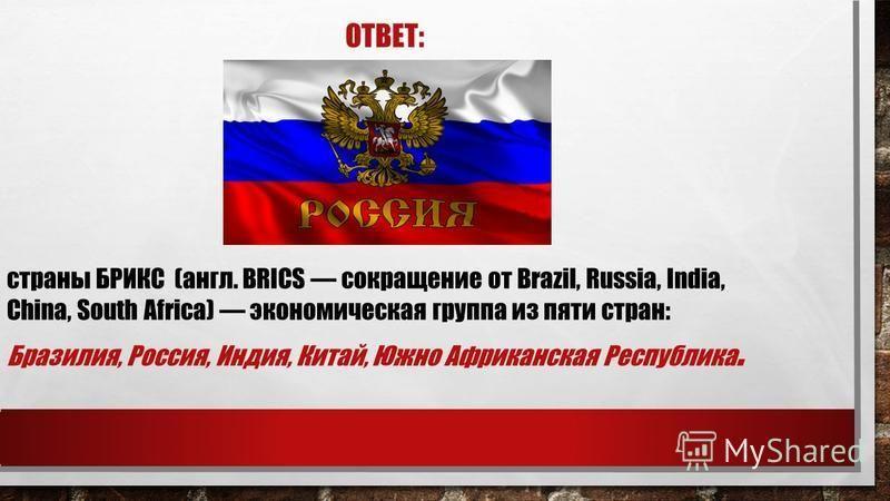 ОТВЕТ: страны БРИКС (англ. BRICS сокращение от Brazil, Russia, India, China, South Africa) экономическая группа из пяти стран: Бразилия, Россия, Индия, Китай, Южно Африканская Республика.