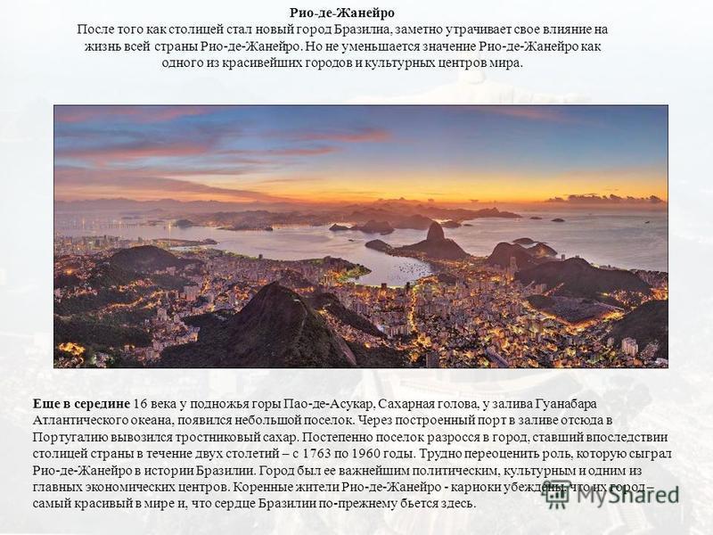 Рио-де-Жанейро После того как столицей стал новый город Бразилиа, заметно утрачивает свое влияние на жизнь всей страны Рио-де-Жанейро. Но не уменьшается значение Рио-де-Жанейро как одного из красивейших городов и культурных центров мира. Еще в середи