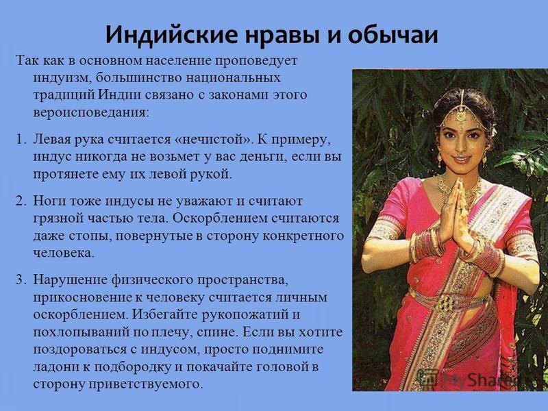 Индийские нравы и обычаи Так как в основном население проповедует индуизм, большинство национальных традиций Индии связано с законами этого вероисповедания: 1. Левая рука считается «нечистой». К примеру, индус никогда не возьмет у вас деньги, если вы
