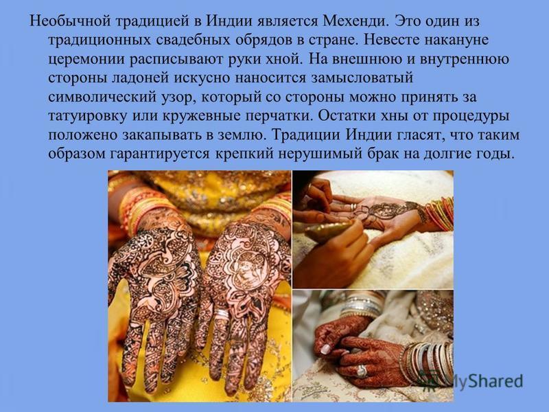 Необычной традицией в Индии является Мехенди. Это один из традиционных свадебных обрядов в стране. Невесте накануне церемонии расписывают руки хной. На внешнюю и внутреннюю стороны ладоней искусно наносится замысловатый символический узор, который со