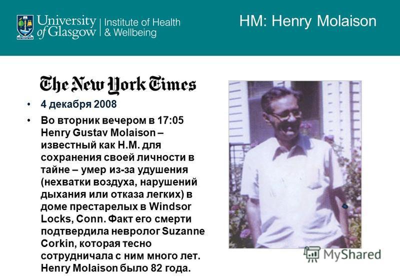 4 декабря 2008 Во вторник вечером в 17:05 Henry Gustav Molaison – известный как Н.М. для сохранения своей личности в тайне – умер из-за удушения (нехватки воздуха, нарушений дыхания или отказа легких) в доме престарелых в Windsor Locks, Conn. Факт ег