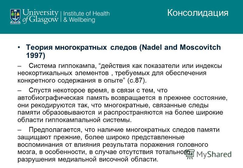 Теория многократных следов (Nadel and Moscovitch 1997) –Система гиппокампа, действия как показатели или индексы неокортикальных элементов, требуемых для обеспечения конкретного содержания в опыте (с.87). –Спустя некоторое время, в связи с тем, что ав