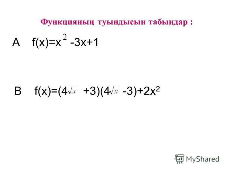 Функцияның туындысын табыңдар : A f(x)=x-3x+1 B f(x)=(4+3)(4-3)+2x 2