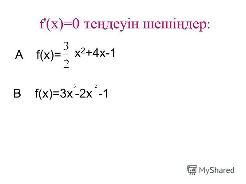 f '(x)=0 теңдеуін шешіңдер : A f(x)= x 2 +4x-1 B f(x)=3x-2x