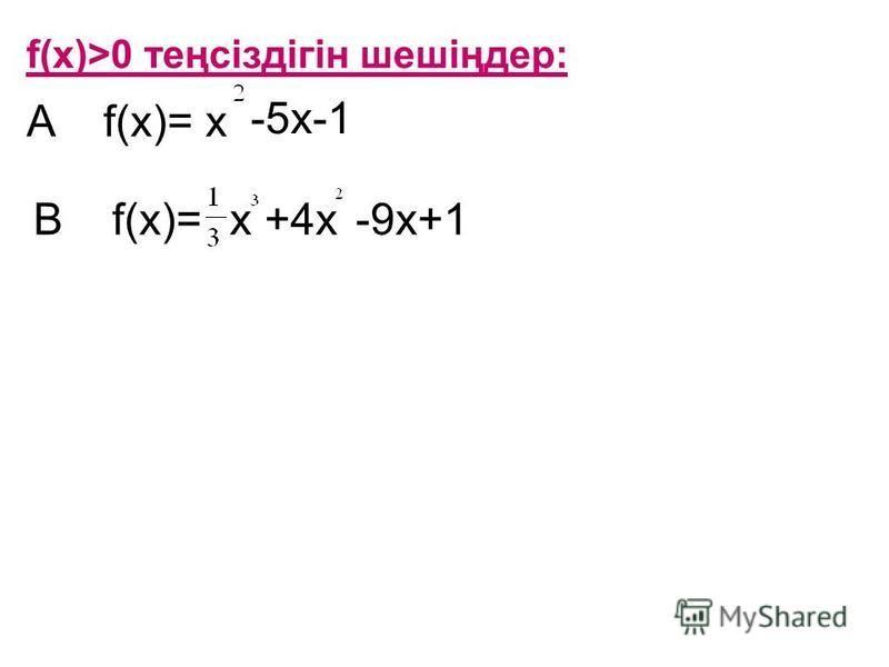 f(х)>0 теңсіздігін шешіңдер: A f(x)= x -5x-1 B f(x)=x+4x-9x+1