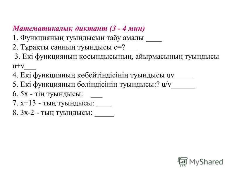 Математикалық диктант (3 - 4 мин) 1. Функцияның туындысын табу амалы ____ 2. Тұрақты санның туындысы с=?___ 3. Екі функцияның қосындысының, айырмасының туындысы u+v___ 4. Екі функцияның көбейтіндісінің туындысы uv_____ 5. Екі функцияның бөліндісінің