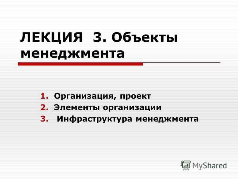 ЛЕКЦИЯ 3. Объекты менеджмента 1.Организация, проект 2. Элементы организации 3. Инфраструктура менеджмента