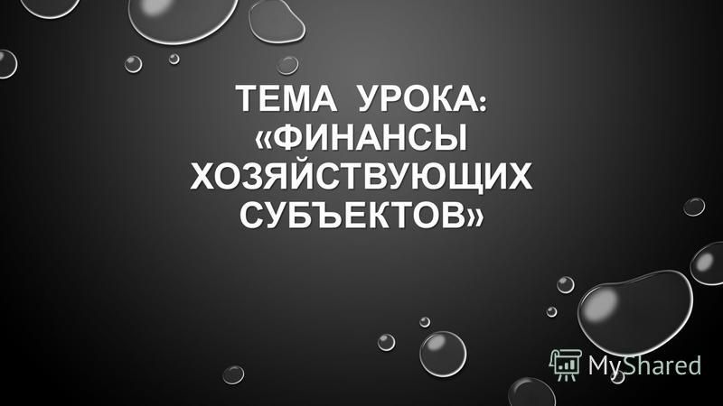 ТЕМА УРОКА : « ФИНАНСЫ ХОЗЯЙСТВУЮЩИХ СУБЪЕКТОВ »