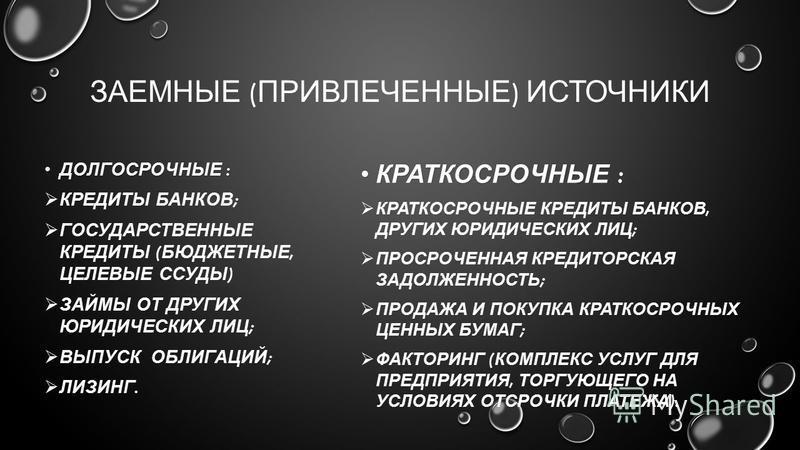 ЗАЕМНЫЕ ( ПРИВЛЕЧЕННЫЕ ) ИСТОЧНИКИ ДОЛГОСРОЧНЫЕ :ДОЛГОСРОЧНЫЕ : КРЕДИТЫ БАНКОВ ; ГОСУДАРСТВЕННЫЕ КРЕДИТЫ ( БЮДЖЕТНЫЕ, ЦЕЛЕВЫЕ ССУДЫ ) ЗАЙМЫ ОТ ДРУГИХ ЮРИДИЧЕСКИХ ЛИЦ ; ВЫПУСК ОБЛИГАЦИЙ ; ЛИЗИНГ. КРАТКОСРОЧНЫЕ :КРАТКОСРОЧНЫЕ : КРАТКОСРОЧНЫЕ КРЕДИТЫ БА
