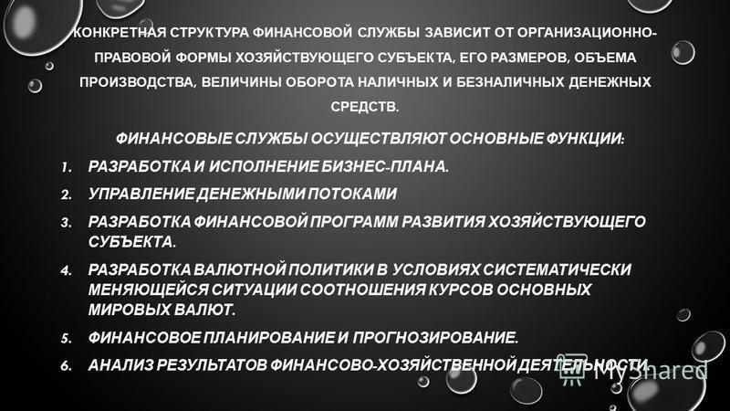 КОНКРЕТНАЯ СТРУКТУРА ФИНАНСОВОЙ СЛУЖБЫ ЗАВИСИТ ОТ ОРГАНИЗАЦИОННО - ПРАВОВОЙ ФОРМЫ ХОЗЯЙСТВУЮЩЕГО СУБЪЕКТА, ЕГО РАЗМЕРОВ, ОБЪЕМА ПРОИЗВОДСТВА, ВЕЛИЧИНЫ ОБОРОТА НАЛИЧНЫХ И БЕЗНАЛИЧНЫХ ДЕНЕЖНЫХ СРЕДСТВ. ФИНАНСОВЫЕ СЛУЖБЫ ОСУЩЕСТВЛЯЮТ ОСНОВНЫЕ ФУНКЦИИ :