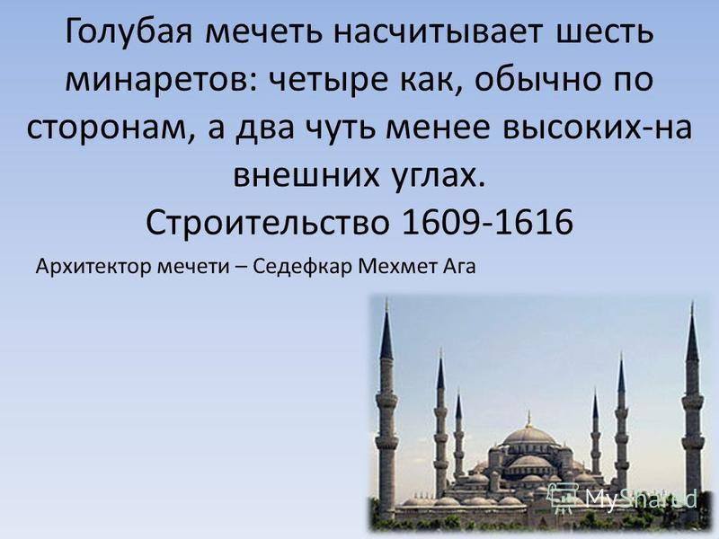 Голубая мечеть насчитывает шесть минаретов: четыре как, обычно по сторонам, а два чуть менее высоких-на внешних углах. Строительство 1609-1616 Архитектор мечети – Седефкар Мехмет Ага